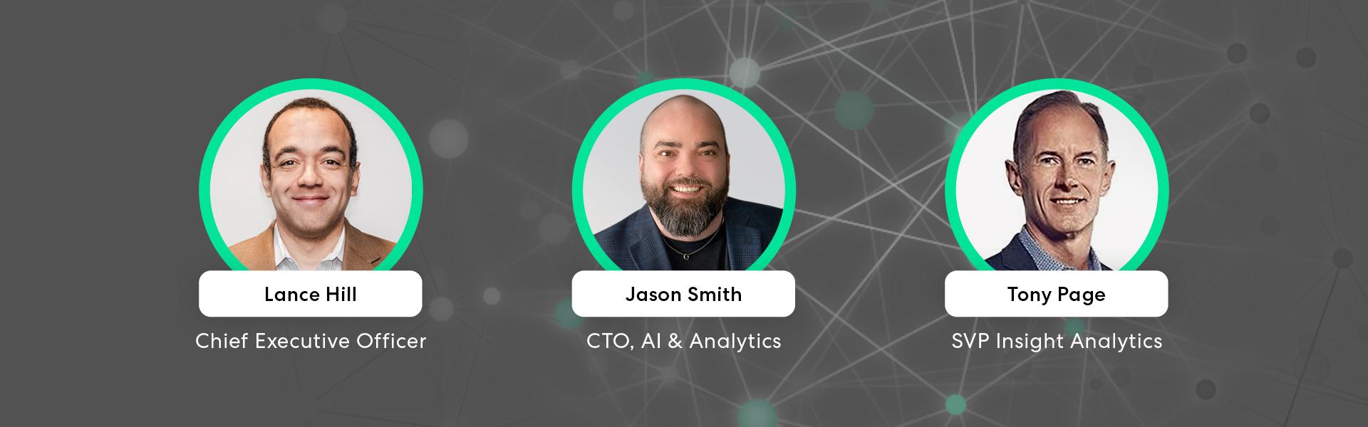 A photo of Lance Hill, Chief Executive Officer, Jason Smith, CTO, AI & Analytics, and Tony Page, SVP Insight Analytics